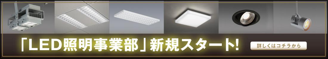 「LED照明事業部」新規スタート!詳しくはこちら